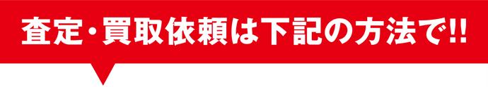 査定・買取依頼は下記の方法で!!
